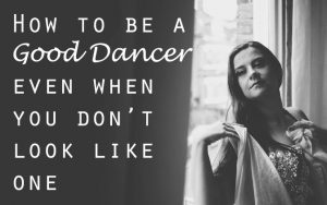 How to be a Good Dancer Even When You Don't Look Like One