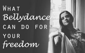 what bellydance can do for your freedom